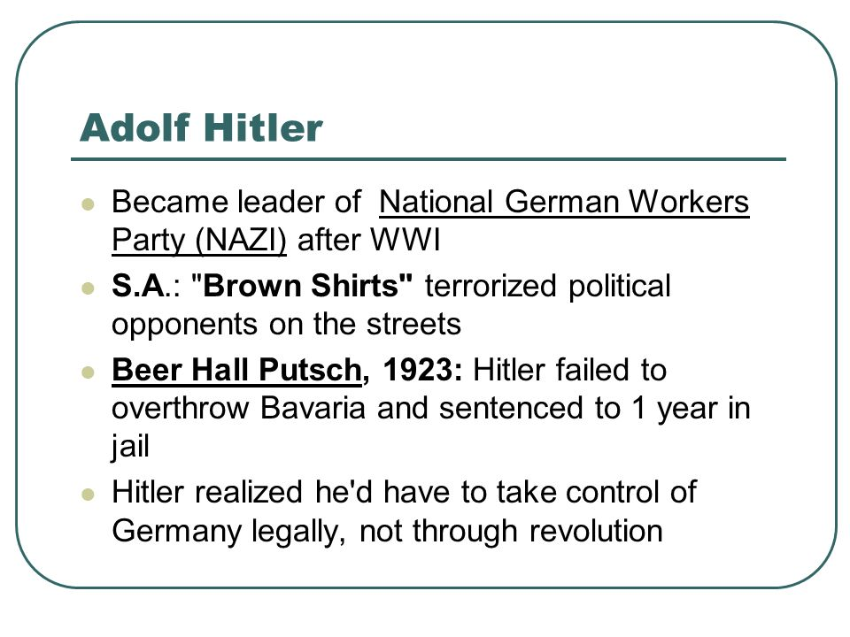 Adolf Hitler Became leader of National German Workers Party (NAZI) after WWI. S.A.: Brown Shirts terrorized political opponents on the streets.