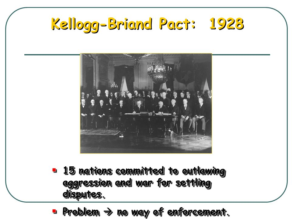 Kellogg-Briand Pact: 1928 15 nations committed to outlawing aggression and war for settling disputes.