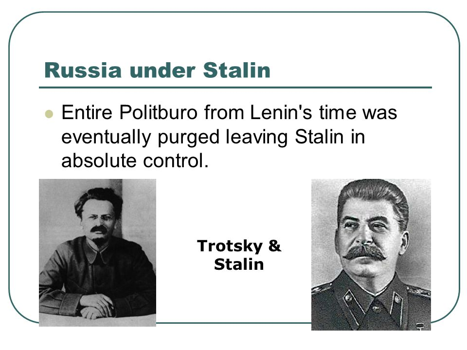 Russia under Stalin Entire Politburo from Lenin s time was eventually purged leaving Stalin in absolute control.