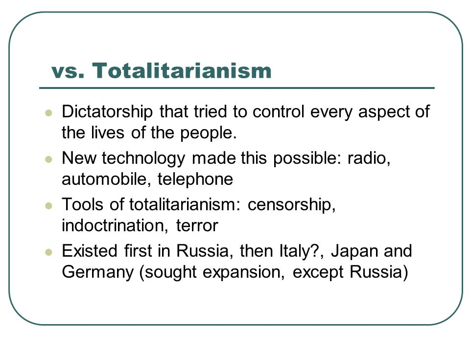vs. Totalitarianism Dictatorship that tried to control every aspect of the lives of the people.