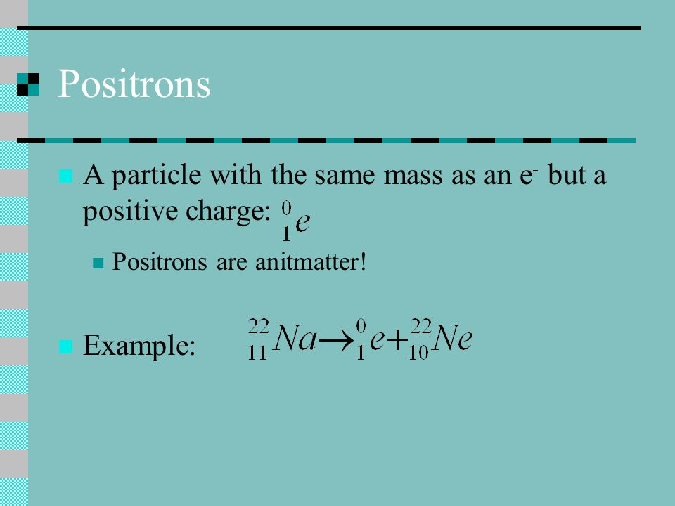 Positrons A particle with the same mass as an e- but a positive charge: Positrons are anitmatter.