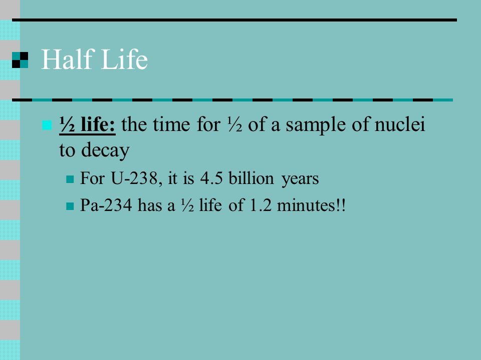 Half Life ½ life: the time for ½ of a sample of nuclei to decay