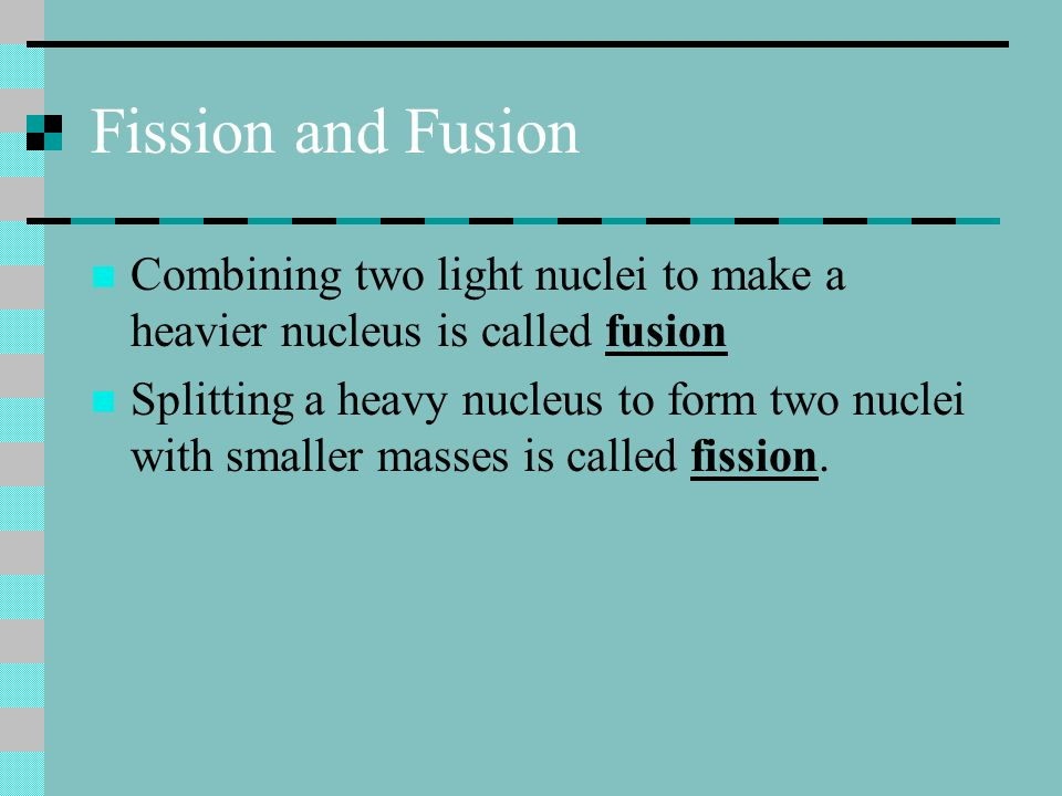 Fission and Fusion Combining two light nuclei to make a heavier nucleus is called fusion.