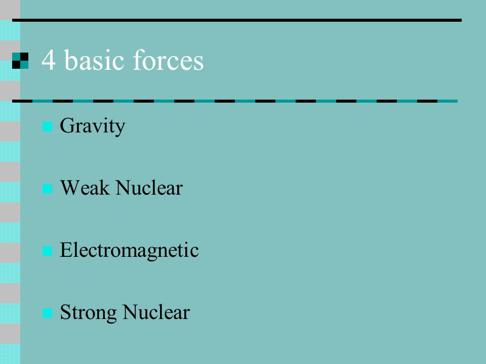 4 basic forces Gravity Weak Nuclear Electromagnetic Strong Nuclear