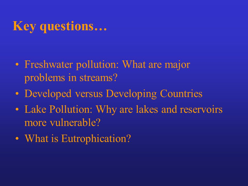 Key questions… Freshwater pollution: What are major problems in streams Developed versus Developing Countries.