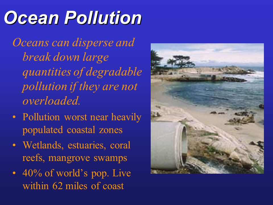 Ocean Pollution Oceans can disperse and break down large quantities of degradable pollution if they are not overloaded.