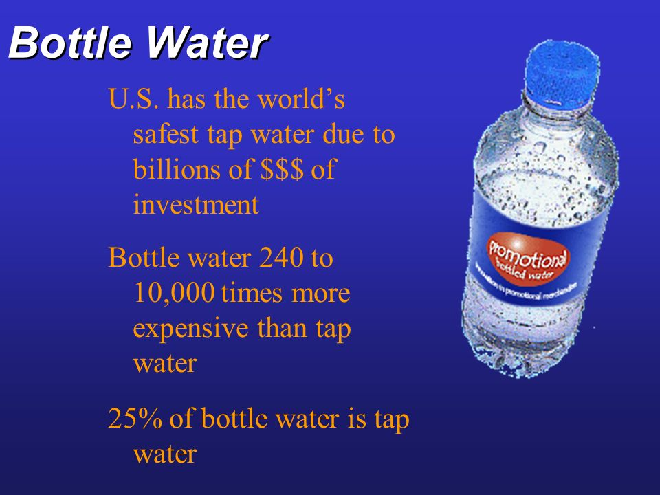 Bottle Water U.S. has the world's safest tap water due to billions of $$$ of investment.