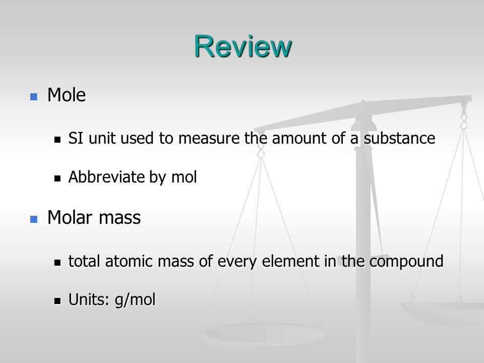Review Mole. SI unit used to measure the amount of a substance. Abbreviate by mol. Molar mass. total atomic mass of every element in the compound.