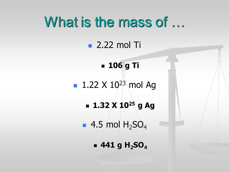 What is the mass of … 2.22 mol Ti 1.22 X 1023 mol Ag 4.5 mol H2SO4