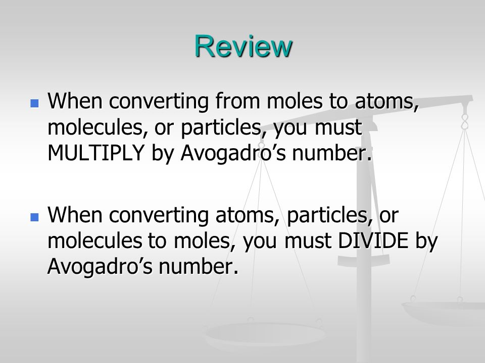 Review When converting from moles to atoms, molecules, or particles, you must MULTIPLY by Avogadro's number.