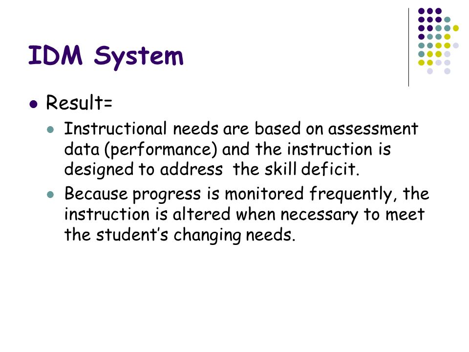 IDM System Result= Instructional needs are based on assessment data (performance) and the instruction is designed to address the skill deficit.