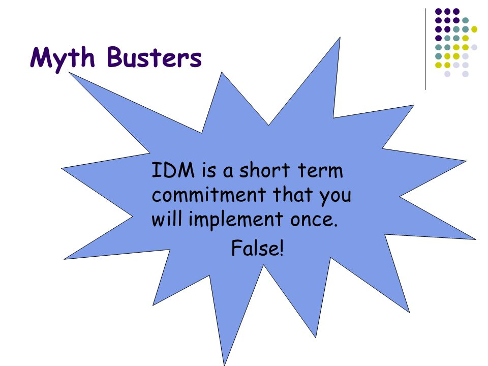 Myth Busters IDM is a short term commitment that you will implement once. False!