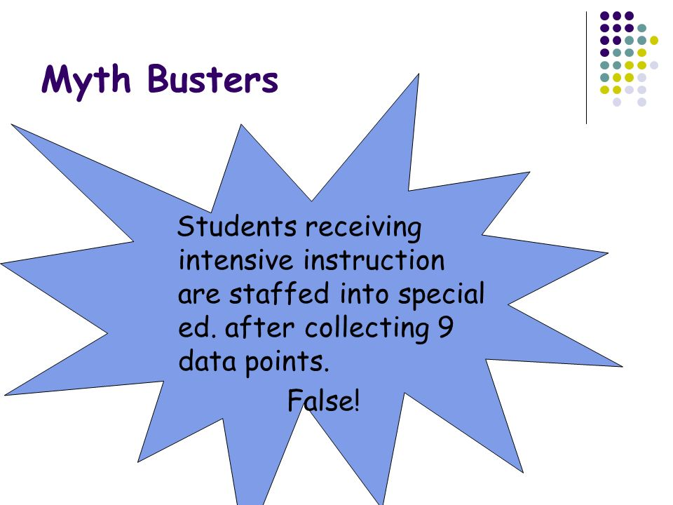 Myth Busters Students receiving intensive instruction are staffed into special ed. after collecting 9 data points.