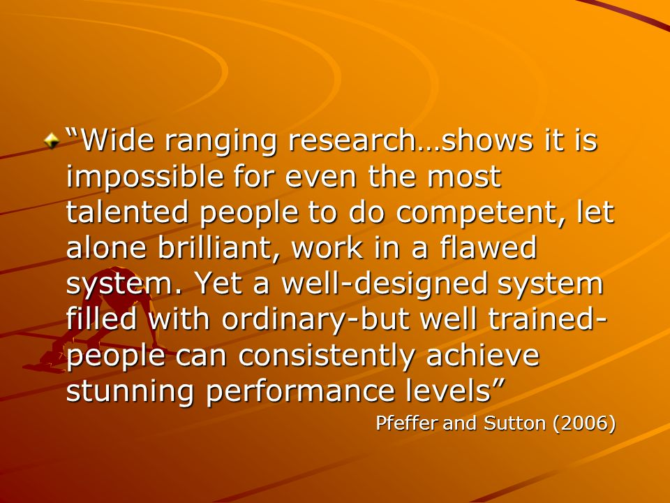 Wide ranging research…shows it is impossible for even the most talented people to do competent, let alone brilliant, work in a flawed system. Yet a well-designed system filled with ordinary-but well trained-people can consistently achieve stunning performance levels