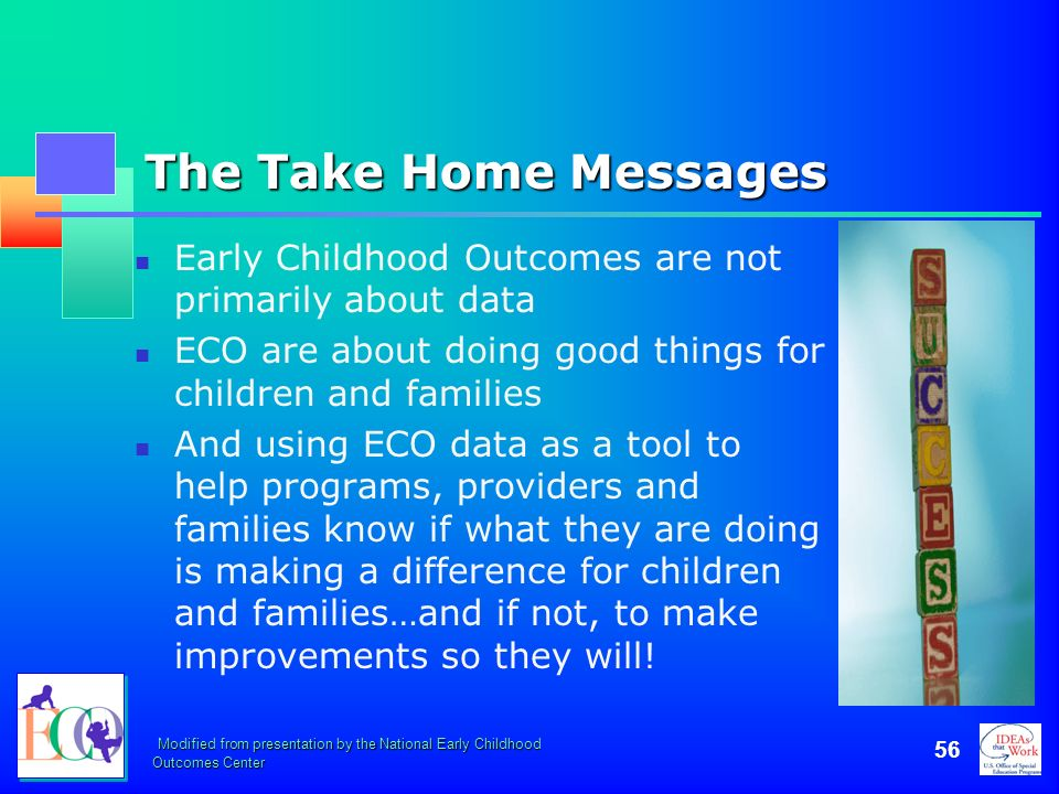October 2006 The Take Home Messages. Early Childhood Outcomes are not primarily about data.