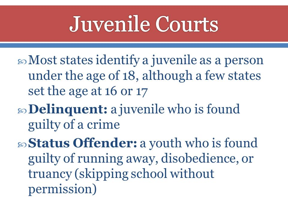 Juvenile Courts Most states identify a juvenile as a person under the age of 18, although a few states set the age at 16 or 17.