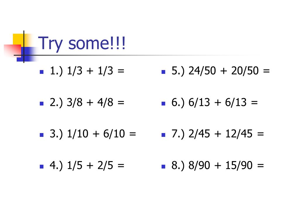 Try some!!! 1.) 1/3 + 1/3 = 2.) 3/8 + 4/8 = 3.) 1/10 + 6/10 =