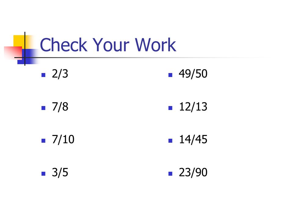 Check Your Work 2/3 7/8 7/10 3/5 49/50 12/13 14/45 23/90