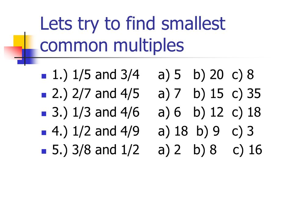 Lets try to find smallest common multiples