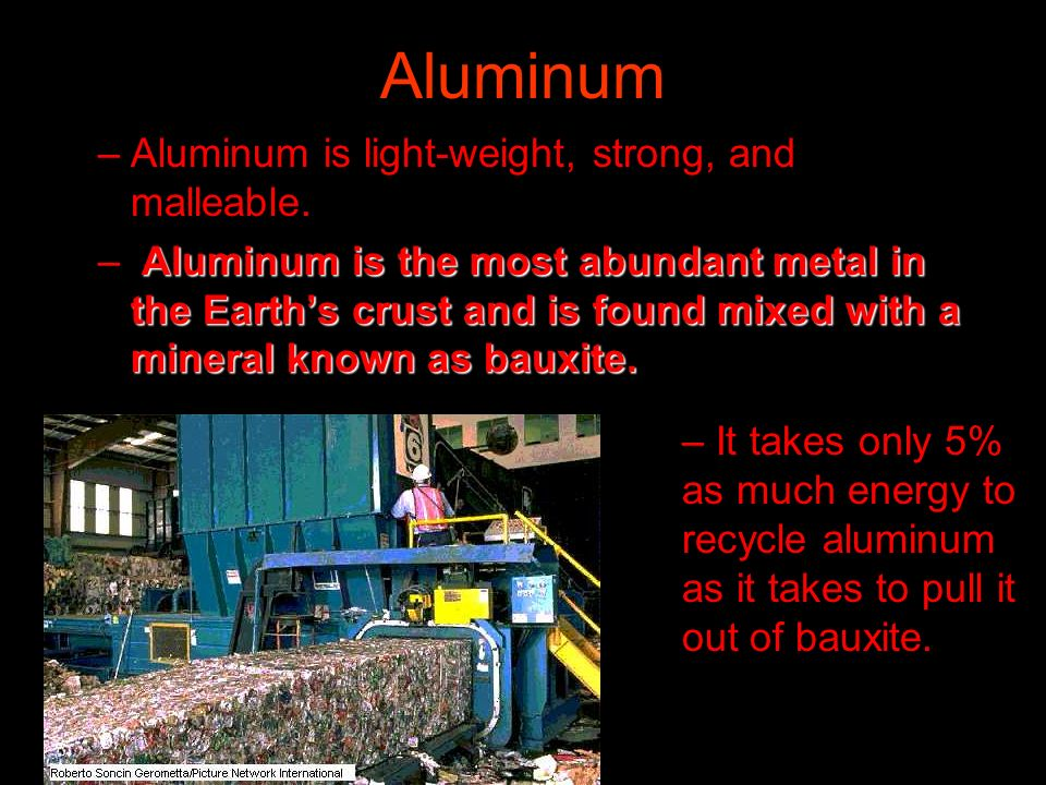 Aluminum Aluminum is light-weight, strong, and malleable.