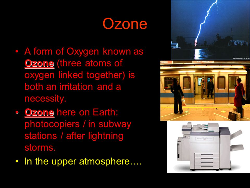 Ozone A form of Oxygen known as Ozone (three atoms of oxygen linked together) is both an irritation and a necessity.