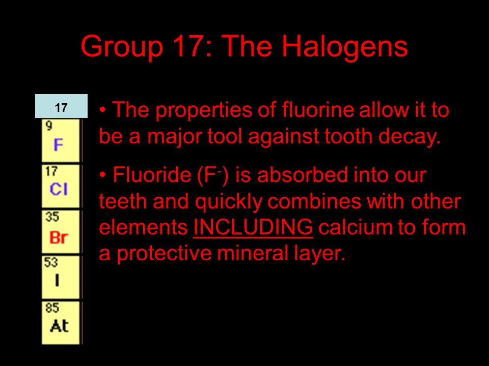 Group 17: The Halogens The properties of fluorine allow it to be a major tool against tooth decay.