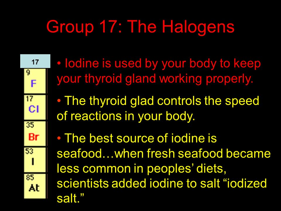 Group 17: The Halogens Iodine is used by your body to keep your thyroid gland working properly.