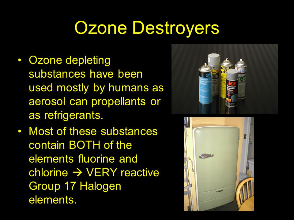 Ozone Destroyers Ozone depleting substances have been used mostly by humans as aerosol can propellants or as refrigerants.