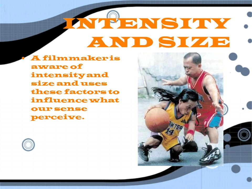 INTENSITY AND SIZE A filmmaker is aware of intensity and size and uses these factors to influence what our sense perceive.