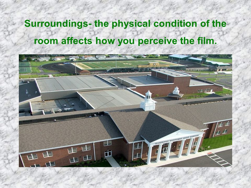 Surroundings- the physical condition of the room affects how you perceive the film.