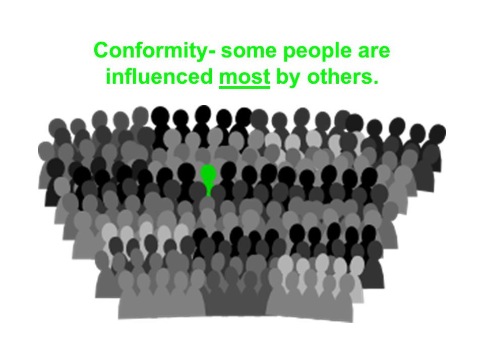 Conformity- some people are influenced most by others.