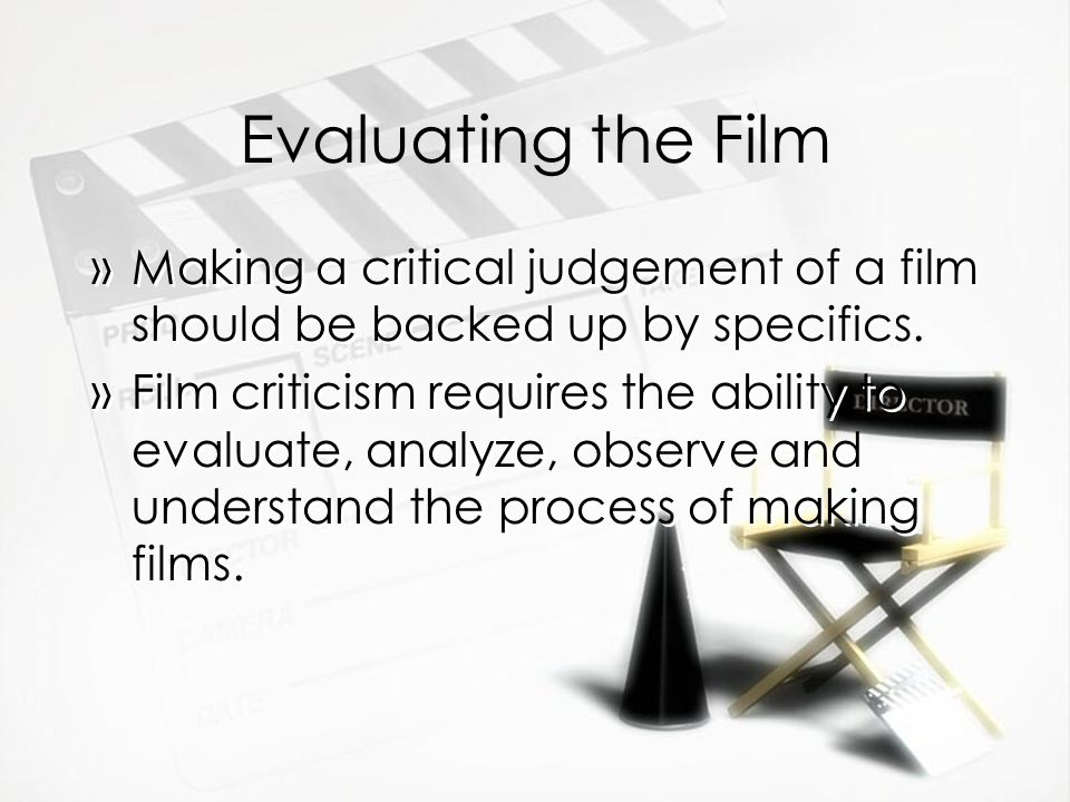 Evaluating the Film Making a critical judgement of a film should be backed up by specifics.