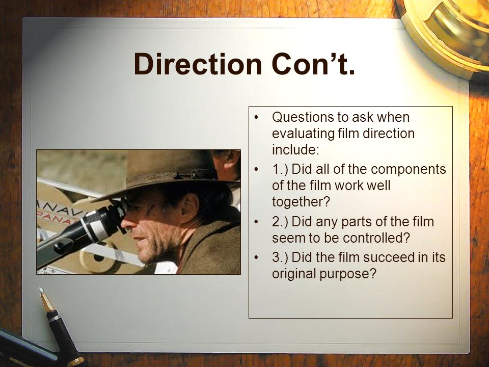 Direction Con't. Questions to ask when evaluating film direction include: 1.) Did all of the components of the film work well together
