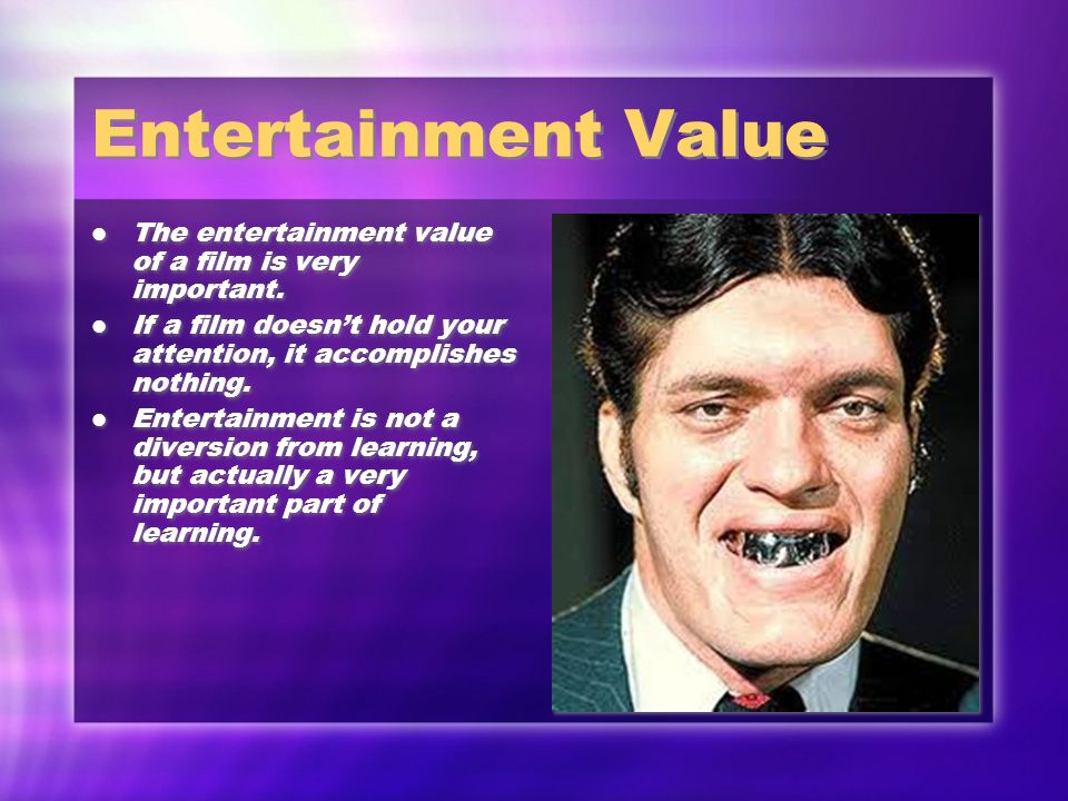 Entertainment Value The entertainment value of a film is very important. If a film doesn't hold your attention, it accomplishes nothing.
