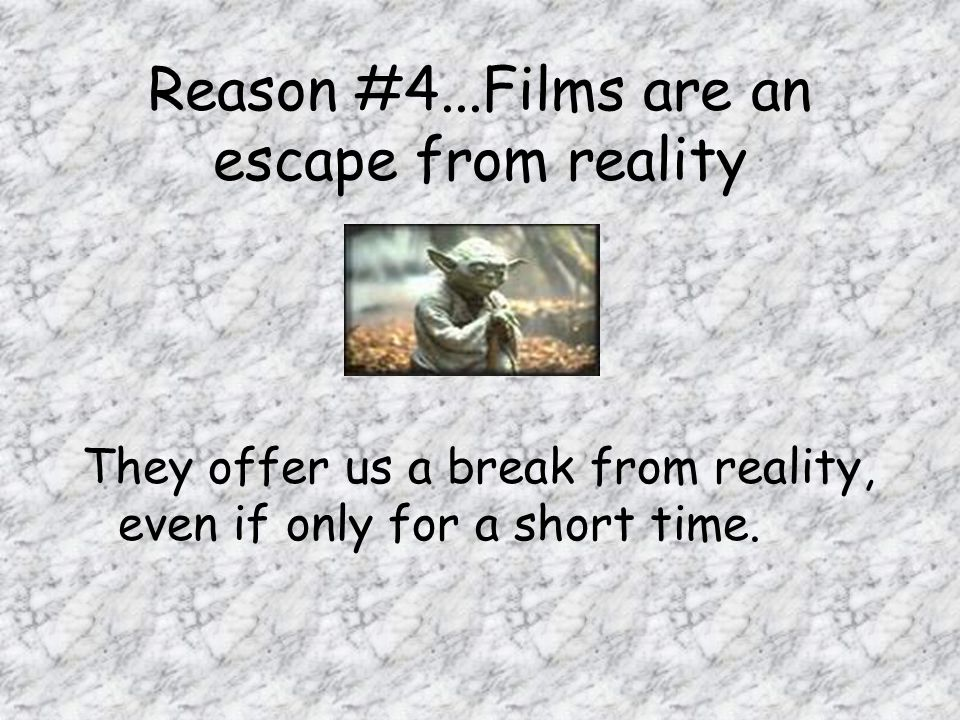 Reason #4...Films are an escape from reality