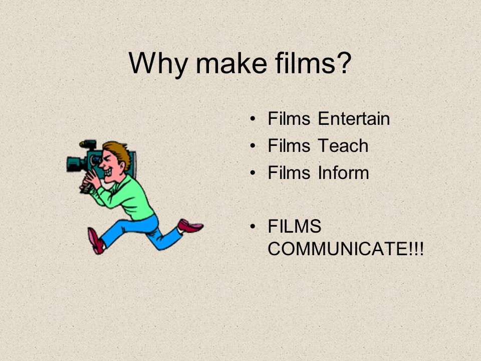 Why make films Films Entertain Films Teach Films Inform