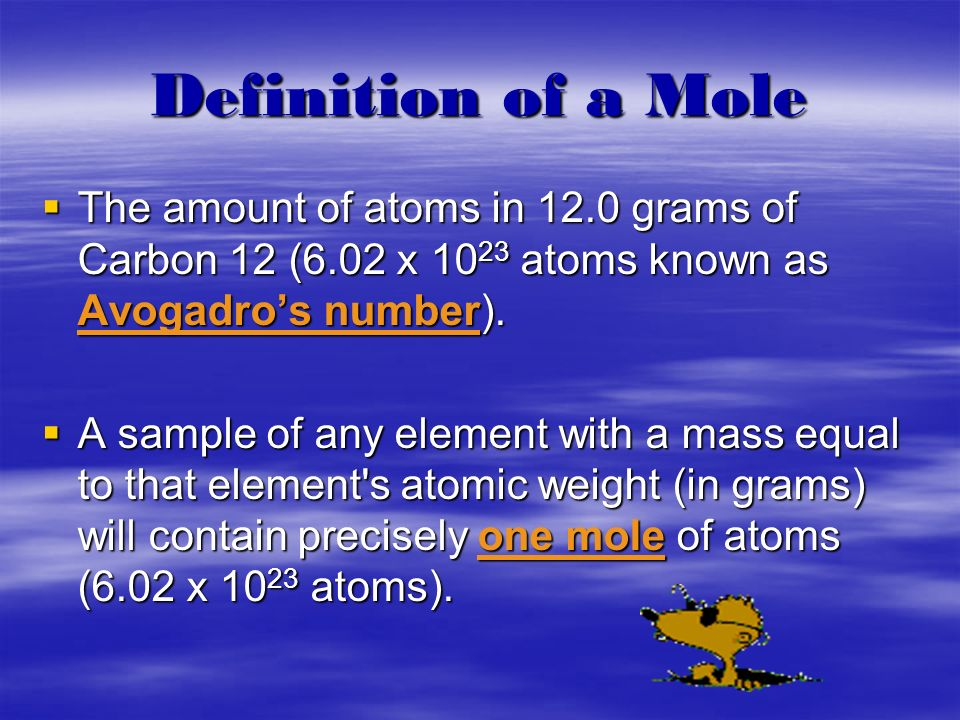 Definition of a Mole The amount of atoms in 12.0 grams of Carbon 12 (6.02 x 1023 atoms known as Avogadro's number).