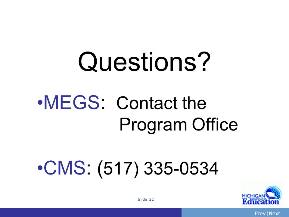 Questions MEGS: Contact the Program Office CMS: (517) 335-0534