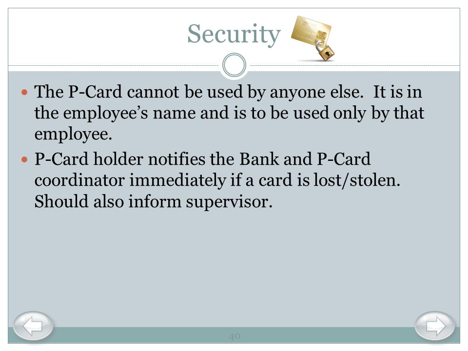 Security The P-Card cannot be used by anyone else. It is in the employee's name and is to be used only by that employee.