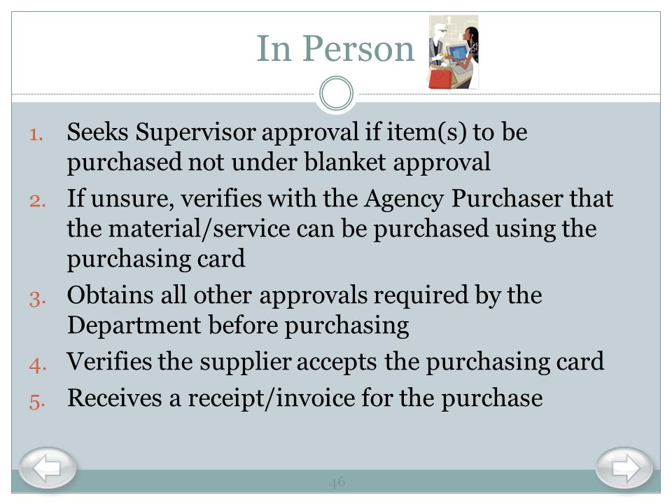 In Person Seeks Supervisor approval if item(s) to be purchased not under blanket approval.