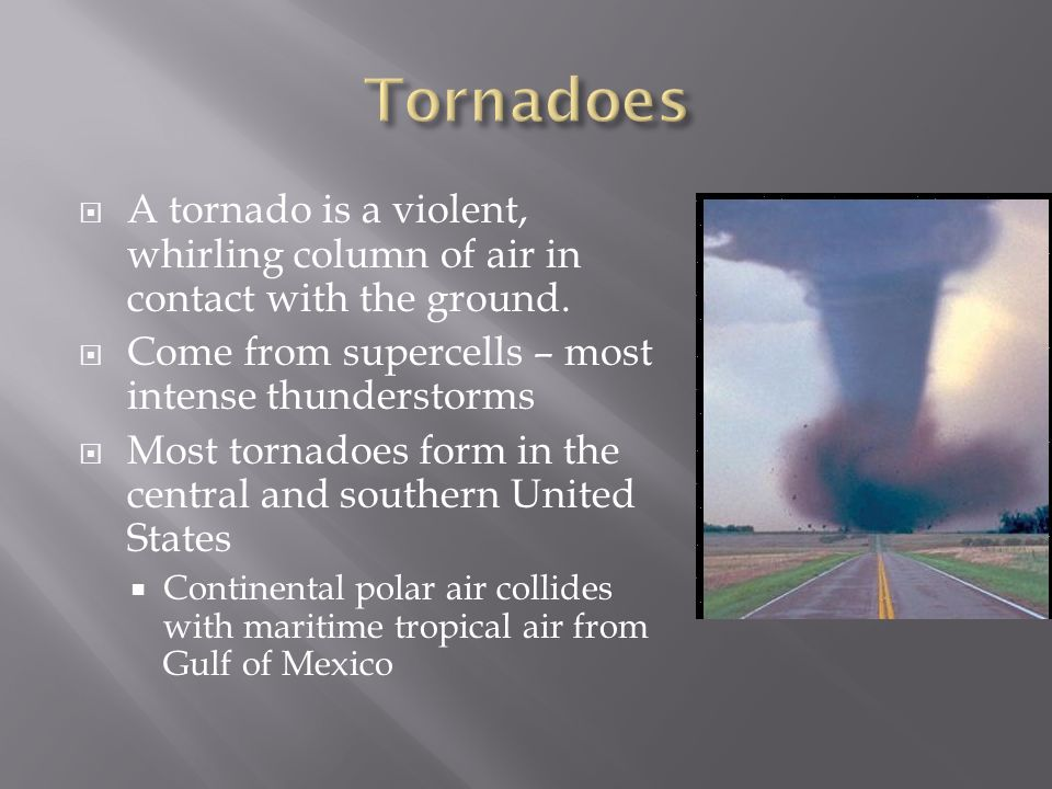 Tornadoes A tornado is a violent, whirling column of air in contact with the ground. Come from supercells – most intense thunderstorms.