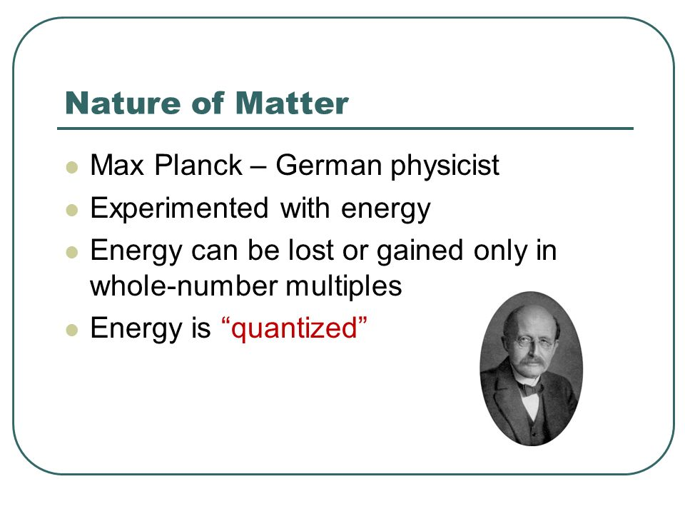 Nature of Matter Max Planck – German physicist