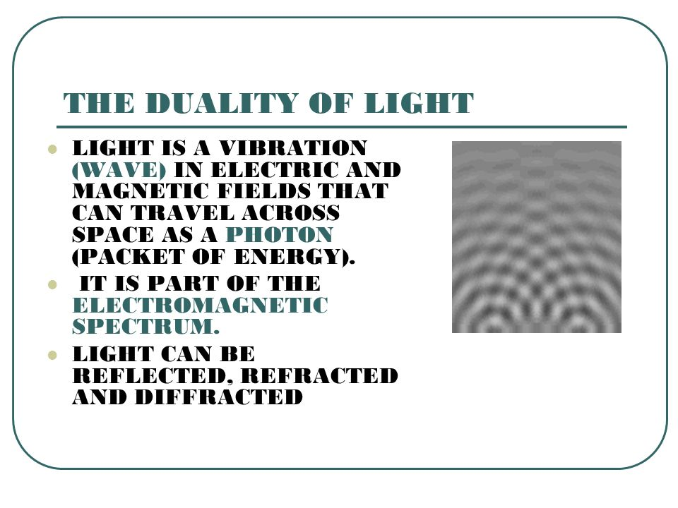THE DUALITY OF LIGHT LIGHT IS A VIBRATION (WAVE) IN ELECTRIC AND MAGNETIC FIELDS THAT CAN TRAVEL ACROSS SPACE AS A PHOTON (PACKET OF ENERGY).