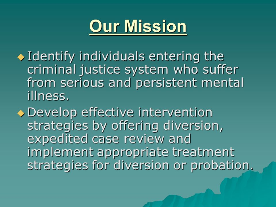 Our Mission Identify individuals entering the criminal justice system who suffer from serious and persistent mental illness.