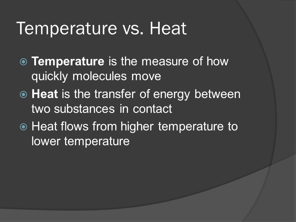 Temperature vs. Heat Temperature is the measure of how quickly molecules move. Heat is the transfer of energy between two substances in contact.