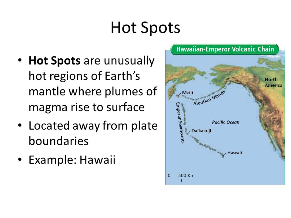 Hot Spots Hot Spots are unusually hot regions of Earth's mantle where plumes of magma rise to surface.