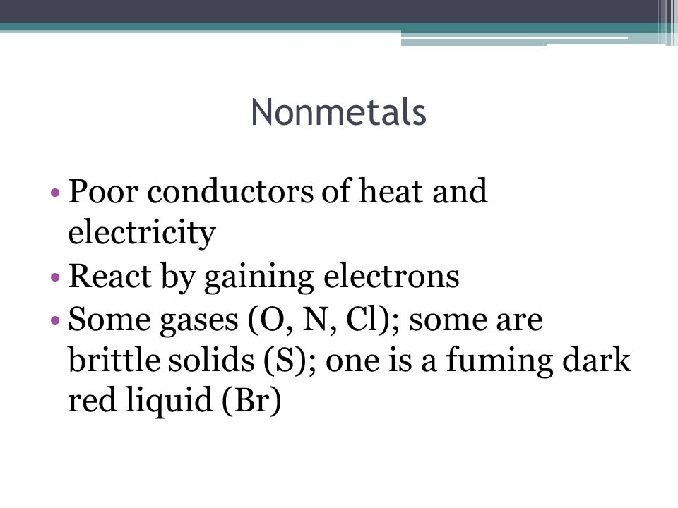 Nonmetals Poor conductors of heat and electricity