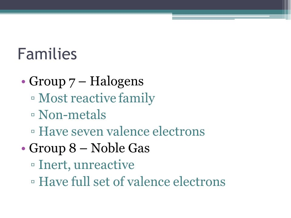 Families Group 7 – Halogens Most reactive family Non-metals