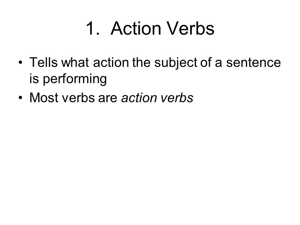1. Action Verbs Tells what action the subject of a sentence is performing.