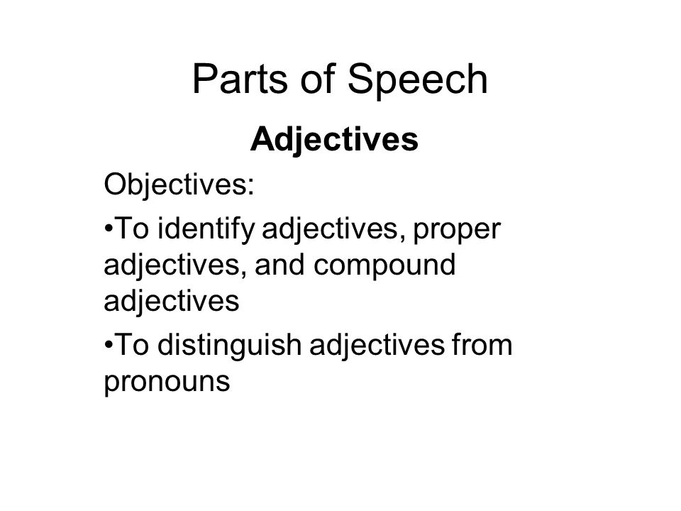 Parts of Speech Adjectives Objectives: